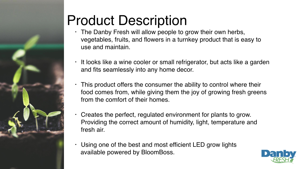 The Danby Fresh will allow people to grow their own herbs, vegetables, fruits, and flowers in a turnkey product that is easy to use and maintain.  It looks like a wine cooler or small refrigerator, but acts like a garden and fits seamlessly into any home decor.   This product offers the consumer the ability to control where their food comes from, while giving them the joy of growing fresh greens from the comfort of their homes.  Creates the perfect, regulated environment for plants to grow. Providing the correct amount of humidity, light, temperature and fresh air.  Using one of the best and most efficient LED grow lights  available powered by BloomBoss.