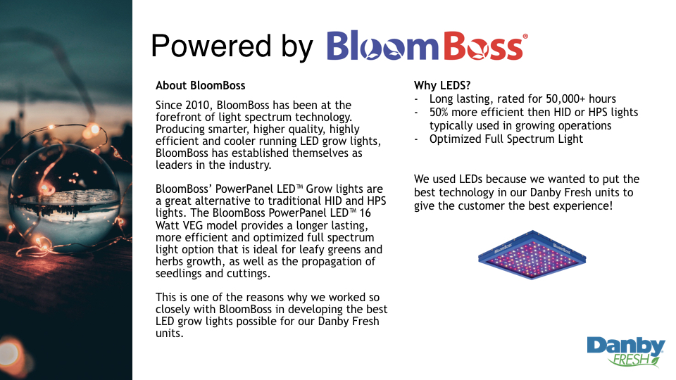 About BloomBoss   Since 2010, BloomBoss has been at the forefront of light spectrum technology. Producing smarter, higher quality, highly efficient and cooler running LED grow lights, BloomBoss has established themselves as leaders in the industry.   BloomBoss' PowerPanel LED™ Grow lights are a great alternative to traditional HID and HPS lights. The BloomBoss PowerPanel LED™ 16 Watt VEG model provides a longer lasting, more efficient and optimized full spectrum light option that is ideal for leafy greens and herbs growth, as well as the propagation of seedlings and cuttings.   This is one of the reasons why we worked so closely with BloomBoss in developing the best LED grow lights possible for our Danby Fresh units.   Why LEDS?   Long lasting, rated for 50,000+ hours   50% more efficient then HID or HPS lights typically used in growing operations  Optimized Full Spectrum Light  We used LEDs because we wanted to put the best technology in our Danby Fresh units to give the customer the best experience!