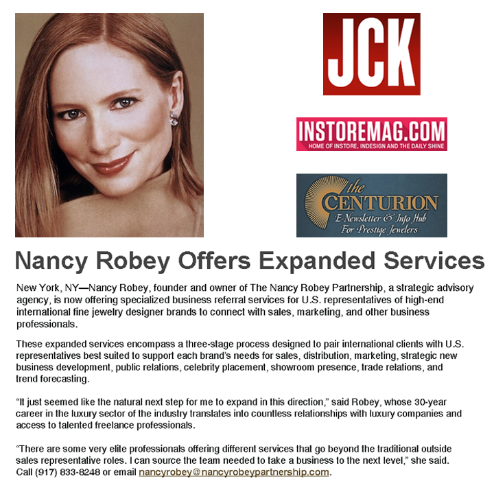 Nancy Robey, founder and owner of The Nancy Robey Partnership is expanding services and now offering specialized business referral services for U.S. representatives of high-end international fine jewelry designer brands to connect with sales, marketing, and other business professionals. JCK online, INSTORE Magazine online and The Centurion featured her announcement!