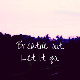 Breathe out. Let it go.