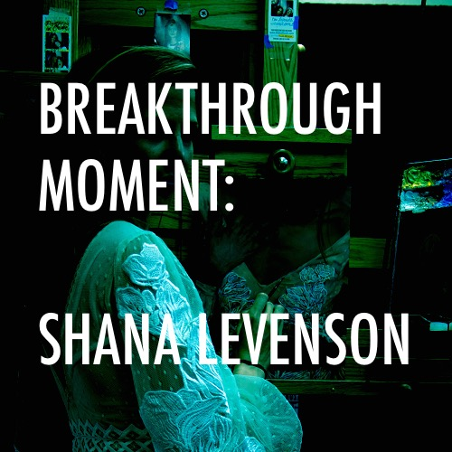 BREAKTHROUGH MOMENT:      Shana Levenson