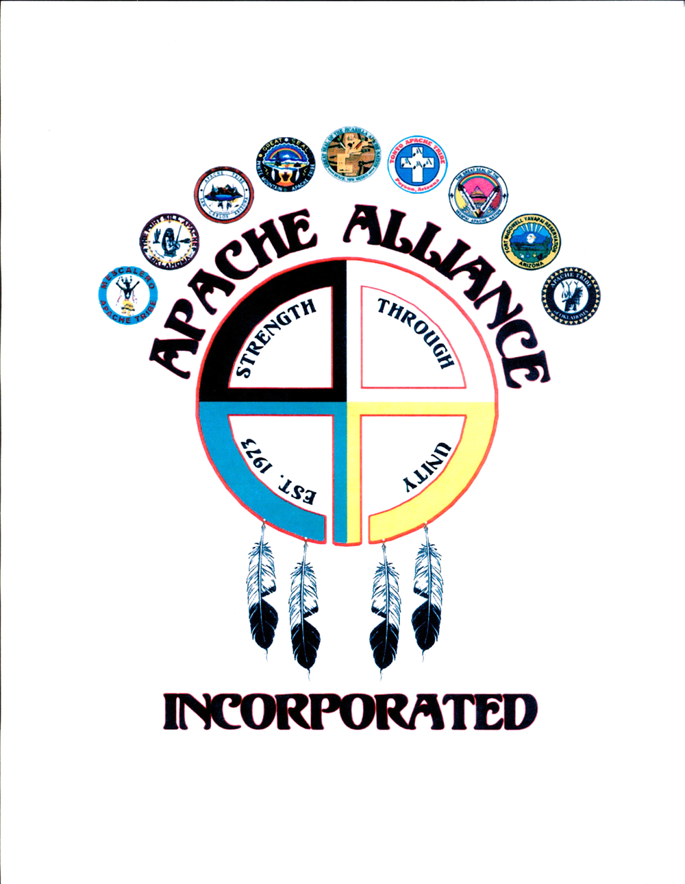 "The Apache Alliance Seal was created and designed by Jicarilla Apache member, Leon K. Reval. The design, in its simplicity, consists of two capital ""A's"" tied together to represent a medicine wheel.  The five colors used, turquoise, black, yellow, white and red, represent most of the Apache Tribes.  The four feathers, pay homage to the four founding tribes of the Apache Alliance in 1973, Jicarilla, Mescalero, San Carlos and White Mountain.  The slogan ""Strength through Unity Est. 1973"" was thought of by Jicarilla Apache member and Apache Alliance Secretary, Stanley Montoya, and purposely put inside the ""A's"" to signify the heart of the Apache Alliance's creation.  All nine of the Apache tribes Great Seals hover above the Apache Alliance logo, to signify the organization's power to hold up and support all the Apache Tribes. A tenth seal may be added with the addition of the Lipan Apache Tribe of Texas in 2014.  The Apache Alliance Board, officially adopted this seal on Friday, May 10, 2013, during the Apache Alliance V Summit, hosted at the Sunrise Ski resort located on the beautiful White Mountain Apache Reservation."