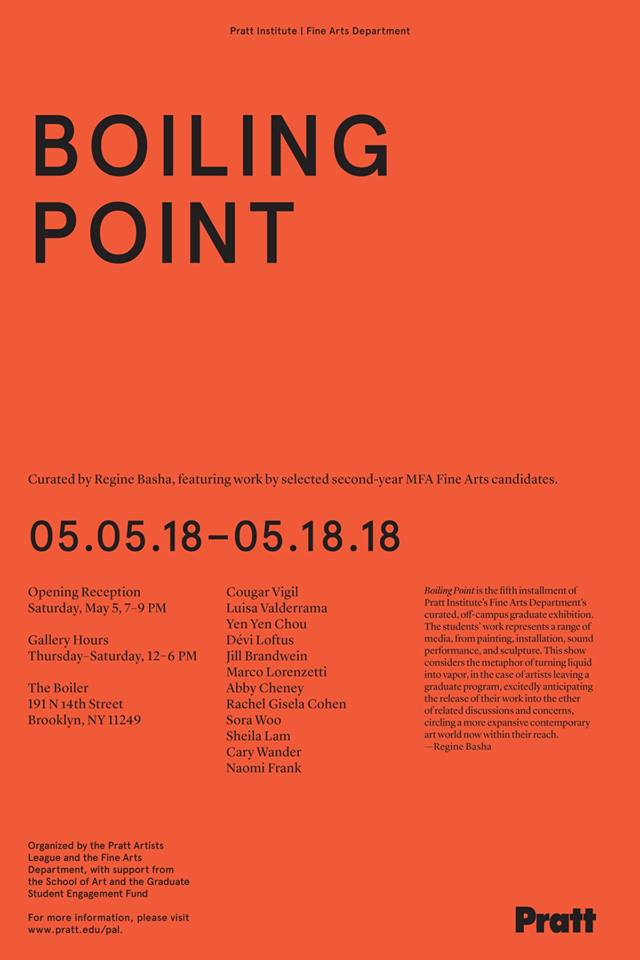 BOILING POINT / Opening on Saturday, May 5th from 7-9pm A selection of works from second year MFA Fine Arts candidates at The Boiler Room Curated by Regine Basha Artists: Jill Brandwein, Abby Cheney, Yen Yen Chou, Rachel Cohen, Naomi Frank, Shelia Lam, Devi Loftus, Marco Lorenzetti, Luisa Valderrama, Cougar Vigil, Cary Wander, Sora Woo.   On view through May 18, 2018  Formerly under the auspices of the legendary Pierogi Gallery, 'the Boiler Room' is now more of a neutral space featuring that beloved behemoth of a machine: a relic of 19th Century industry and toxicity – one that is too large to remove and to fascinating to cover up. It has stood silently, as a witness to the many decades of multifarious expressions of 21st Century art, sometimes taking on the role of avant-garde art object itself. It is now the undeniable fulcrum of the entire space. Rather than ignore the elephant-in-the-room so to speak, I've decided to work in tandem with it both physically and conceptually.   Consider the role and specific function of the boiler itself – to render liquid into vapor – and the process through which liquid reaches a boiling point. Looking up 'boiling point' you'll get two definitions; the scientific one describing how the boiling point is 'the temperature at which vapor pressure of a liquid equals the external pressure of the surrounding liquid' essentially through 'environmental or atmospheric pressure' it will say. Simultaneously, the definition offers a psychological application to humans as 'the boiling point is the point beyond which one becomes angry, agitated or outraged'.   In more ways than one, these definitions aptly depict our current political and cultural moment, where, in every arena it seems - be it environmental, political, social, or economic - we are reaching untenable levels of saturation and pressure. And so once again, as it has always been for artists, the question becomes 'what does it mean to make art during this time ?' Another question that interested me became 'how do you internalize and transform this pressure' ? or better yet, 'how do you go from boiling point to vapor ?'   The dynamic student body at the Pratt MFA program that I encountered during the research process, led me to these considerations. This curated selection of artists from that class, through a variety of media, had remarkably convergent perspectives regarding environmental cycles of decay and life, economic and social precarity and an impulse to highlight the fragility of organic forms, whether it be animal, mineral or human. We can find themes related to the crisis of our oceans in the cross-media experimentations of Cary Wander as well as in the mixed-media printed fabrics of Devi Loftus; there are impulses to study organic death and cycles of decay in Naomi Frank's monumental paintings depicting the still bodies of beautiful dead birds; Rachel Cohen's sequins-encrusted chromatic paintings attack our senses with color from deep inside Costa Rican ecosystems; Luisa Valderrama's organic abstract forms recall the soil, hay and drying animal organs, as sculptural memories from her family's farm in Colombia; Yen Yen Chou brings a psychedelic take on food and nature gone awry in an era of GMOs and over-consumption in her ceramics. On a psychological level, Marco Lorenzetti's rapid-fire drawn paintings on bedsheets contain the raw frenetic energy and density of emotional boiling points in nuclear families, while Sheila Lam's interactive sound works amplify the minutiae of bodily contact as anxious soundscapes. Abby Cheney's fey, painted cardboard objects from daily life, seemingly on the edge of falling apart, ultimately capture resilience and poise. In relation to precarious social fabrics and trauma, Cougar Vigil captures, re-frames monumentally the highly charged ephemeral documents and identity registers from within his own tribal community; and Sora Woo's quiet photography clinically documents abandoned or perhaps foreclosed houses as relics of economic ravages, in different parts of the world; Jill Brandwein's polychromatic stacked canvas of painted memories, intentionally teeter on the edge of collapse…  Artists leaving graduate school are in their own particular moment of transition as they will soon disperse from one dense social body into a wider frame of relations and activity. The work that was once was considered 'in-process' will soon be considered 'cooked' so to speak in the eyes of the art world. But these are presumptions we are often too quick to apply to graduate students. If we are to consider the metaphor of turning from liquid to vapor in the case of artists leaving a graduate program, it should be only in order to release their work more broadly into ether of discussions around contemporary art today.   - Regine Basha