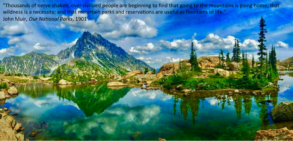 """""""Thousands of nerve shaken, over civilized people are beginning to find that going to the mountains is going home; that wildness is a necessity; and that mountain parks and reservations are useful not only as fountains of timber and irrigating rivers, but as fountains of life."""" John Muir, Our National Parks, 1901"""