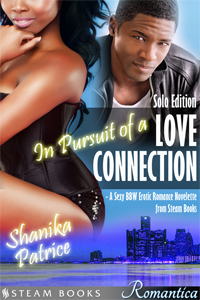 In Pursuit of a Love Connection (Solo Edition)    by Shanika Patrice  Available Now:     Amazon    Barnes & Noble   All Romance    iTunes  (Solo Edition coming soon)   Google Play   Kobo