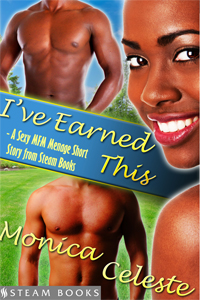 I've Earned This After spending most of her adult life raising her son by herself, Trina Brown starts feeling entitled to enjoy some of the finer things in life now that her son has come of age.  And when two young men show up at her door one afternoon, Trina finds herself sorely tempted to enjoy these fine men, as well. Available Now: Amazon, Barnes & Noble, Google Play, Kobo, All Romance Coming Soon: iTunes