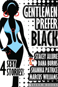 Gentlemen Prefer Black    Behold 4 tales starring women that are dark and lovely… and the men who admire them. Stacey Allure, Dana Burns, Shanika Patrice and Marcus Williams contribute to a compilation of romance, lust, drama, and excitement.   Includes:       DON'T KILL MY VIBE  by Stacey Allure       OLYMPIC LOVE  by Dana Burns       FIRST COMES LUST, THEN COMES...  by Shanika Patrice       HIS TRUE COLORS  by Marcus Williams     Available now!   Amazon ,  Barnes & Noble ,  iTunes ,  Google-Play ,  All-Romance ,  Kobo  ,   Scribd