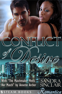 Conflict of Desire     with     The Matchmaker Meets Her Match   by Sandra Sinclair and Annette Archer   Available now!   Amazon ,  Barnes & Noble ,  iTunes ,  Google-Play ,  All-Romance ,  Kobo   Coming Soon:  Scribd