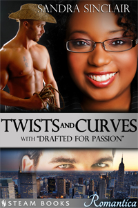 Twists and Curves     with     Drafted For Passion    by Sandra Sinclair   Available now!   Amazon ,  Barnes & Noble ,  Google-Play ,  Kobo ,  All-Romance ,  iTunes   Coming Soon:  Scribd