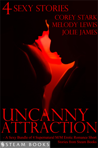 Uncanny Attraction    by Corey Stark, Melody Lewis ,  and Jolie James   Attraction is always natural. But in the tales compiled here, attraction is more than natural, it's supernatural. It's downright uncanny.  Let Corey Stark, Melody Lewis and Jolie James plunge you into the depths of pleasure, pain and passion, and experience what happens when these men give in to their uncanny attractions.   Available Now for just  99 cents !   Amazon ,  Barnes & Noble ,  Kobo ,  All-Romance Ebooks ,  Google-Play , and more!