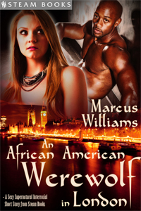 An African American Werewolf in London    by Marcus Williams   One night on the job, average pub waitress Katie witnesses a level of racism by her regular customers that disturbs her; she tries to step in to stop it, but ends up witnessing a gruesome scene. Becoming obsessed with what she saw, she drives herself crazy trying to figure it out, which leaves her penniless and single. With nothing but a strange feeling in her gut and an odd yet erotic dream fuelling her curiosity, Katie sets out to find the truth: which leads her to unexpected and dirty places.   Available Now!   Barnes & Noble ,  iTunes ,  Kobo ,  All-Romance Ebooks ,  Google-Play , and more!