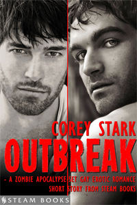 Outbreak    by Corey Stark   When a terrifying zombie virus descends on England, Harry hides out on the upper floors of an apartment building. With food running low, he ventures downstairs and saves a desperate survivor from the monsters who've arrived in London. Joe, a muscular former cop, agrees to help defend Harry in exchange for shelter. Forced into isolation together, Joe and Harry find companionship and more as they struggle for survival.   Available Now!   Amazon ,  Barnes & Noble ,  iTunes ,  Kobo ,  All-Romance Ebooks ,  Google-Play , and more!