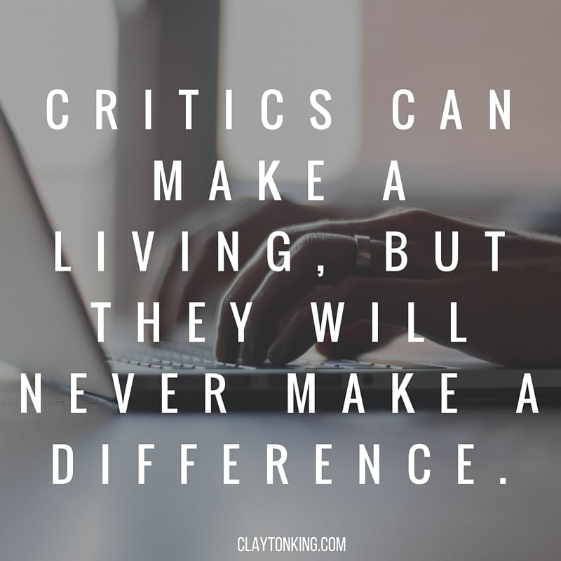 CRITICS CAN MAKE A LIVING, BUT THEY WILL NEVER MAKE A DIFFERENCE..jpg
