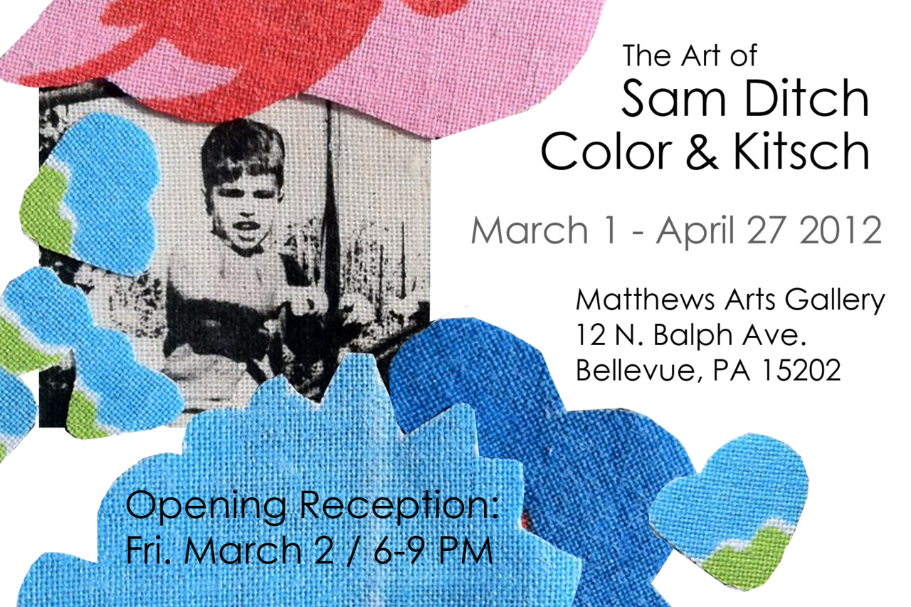 Please join me for the opening reception of 'The Art of Sam Ditch, Color & Kitsch' at the Matthew Arts Gallery, on Friday, March 2, 2012, from 6-9 PM. Regular gallery hours are: Tue.- Thur. 1-9 PM Fri. - Sat. 10 AM - 5 PM Gallery # 412.761.0301  Thank you for your support and I hope to see you there!