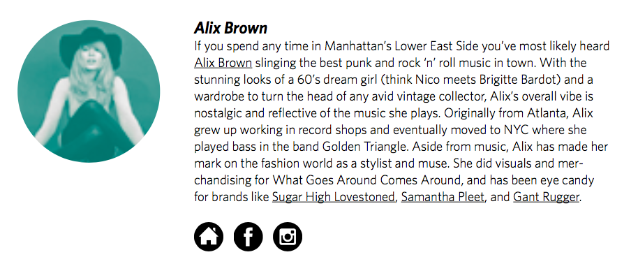 Alix Brown   If you spend any time in Manhattan's Lower East Side you've most likely heard  Alix Brown  slinging the best punk and rock 'n' roll music in town. With the stunning looks of a 60's dream girl (think Nico meets Brigitte Bardot) and a wardrobe to turn the head of any avid vintage collector, Alix's overall vibe is nostalgic and re ective of the music she plays. Originally from Atlanta, Alix grew up working in record shops and eventually moved to NYC where she played bass in the band Golden Triangle. Aside from music, Alix has made her mark on the fashion world as a stylist and muse. She did visuals and merchandising for What Goes Around Comes Around, and has been eye candy for brands like  Sugar High Lovestoned ,  Samantha Pleet , and  Gant Rugger .