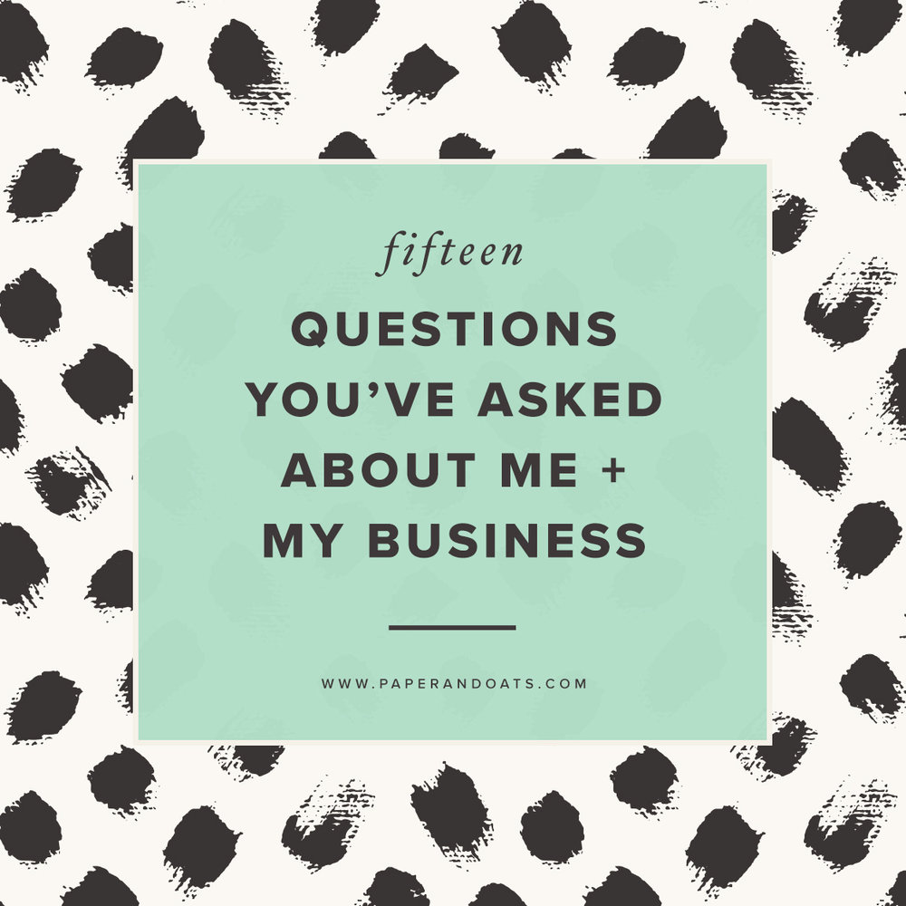 15 questions you've asked about me + my business – Paper + Oats