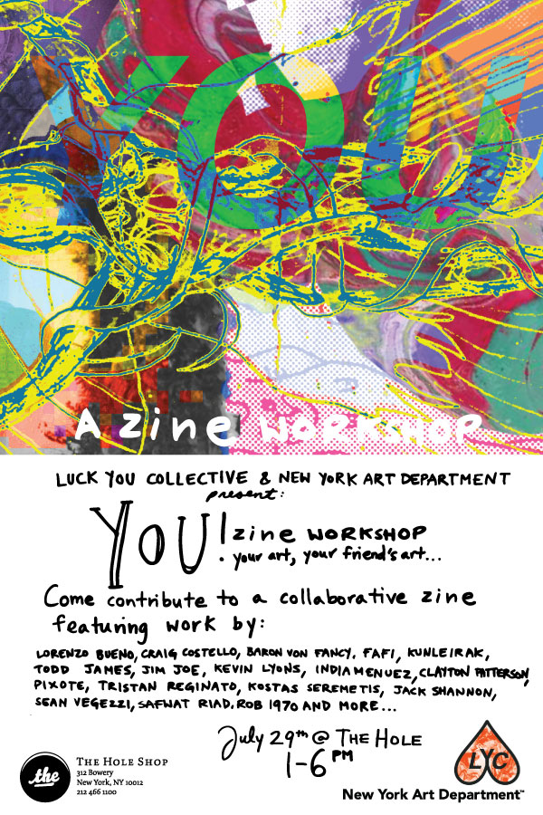 Luck You Collective &  New York Art Department    Present      YOU!    A ZINE WORKSHOP       This Sunday July 29    1 - 6PM    THE HOLE   312 Bowery New York, NY 10012    You're art, your friend's art…   This Sunday, from 1PM till 6PM  Luck You Collective  and New York Art Department will hosting a zine wokshop. Everyone is invited!  Come contribute to the content of a collaborative zine featuring the works of:  Lorenzo Bueno, Craig Costello, Baron Von Fancy, FAFI, Kunle Martins, Todd James, Jim Joe, Kevin Lyons. India Muenez, Clayton Patterson, Pixote, Tristan Reginato, Kostas Seremetis, Jack Shannon, Sean Vegezzi, Safwat Riad, R©B 1970, and more…  Selected works will be featured in a Zine published later in the year by New York Art Department and released at  The Hole Shop .  See you Sunday!