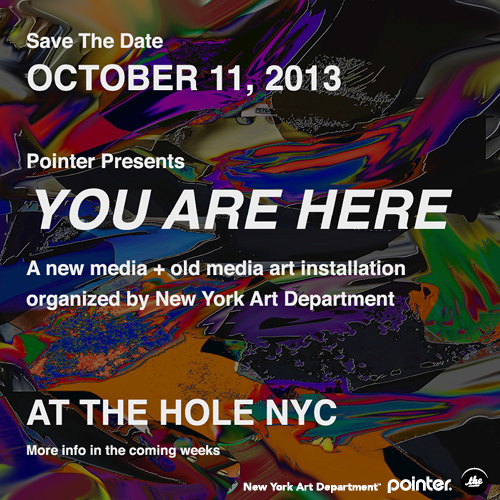 SAVE THE DATE  OCTOBER 11, 2013   POINTER PRESENTS  YOU ARE HERE    A new media + old media art installation  organized by New York Art Department   THE HOLE  312 Bowery, New York City