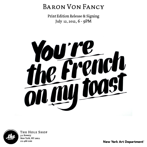 """Baron Von Fancy    Print Release and Signing   July 12, 20126 - 9PM    THE HOLE SHOP    312 Bowery  New York, NY 10012   New York Art Department is pleased to announce the release of Gordon Stevenson aka Baron Von Fancy  ( @BaronVonFancy ) first ever print edition.   Published by  New York Art Department , this edition consists of 3 images executed in a nostalgic hand-painted signage technique Stevenson admires.   Born, raised and living in NYC, Stevenson explains this work as """"an ode to hand-painted signage, which during my lifetime has been killed bytechnology. The majority of signs today are computer generated and lack the feeling, expression, and flare of so many classic signs. The words and phrases are taken from things I see and hear in my everyday life. I re-appropriate them simply because I like them.""""   Indeed, two of the three prints feature the simple and well-humored sayings Baron Von Fancy is known for amongst fans and friends who not only admire his wit and good-nature but also his personal style. The third print presents us with a straight-forward reference to the legendary Bowery—home of  The Hole Shop , where the prints are being released.The prints are editions of 50, all signed and numbered, screen printed on 20"""" x 16""""335 gsmCoventry Rag.   Born Gordon Stevenson, Baron Von Fancy is the identity Stevenson—the fine artist—created when starting to make objects intended to be sold at outside of a gallery setting. Over time, however, the line blurred and now both names have become interchangeable, which both Stevenson and Von Fancy consider a good thing.   Come say hello to Gordon, listen to his playlist, browse Baron Von Fancy objects and of course buy the prints this Thursday at The Hole Shop. Out of towners can find the prints here on Thursday morning."""