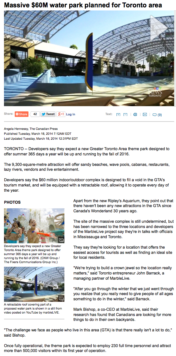 "THE CANADIAN PRESS $60M Theme Park Proposed for Toronto Area Would Offer 365 Days of Fun Angela Henessy TORONTO – Toronto Deputy Mayor Norm Kelly says a theme park designed to offer summer 365 days a year is a ""terrific"" idea, but right now it's just an idea. The 9,300-square-metre attraction would offer sandy beaches, wave pools, cabanas, restaurants, lazy rivers, vendors and live entertainment and would be equipped with a retractable roof, allowing it to operate every day of the year. Developers want to get the $60-million indoor-outdoor complex up and running by the fall of 2016, but Kelly's comments suggest there are more hurdles to clear before ground can be broken. Kelly says he talked with the proponents in January and their ideal locations are either Exhibition Place or Ontario Place, which are on the same stretch of Toronto's lake front. Kelly says a ""considerable amount of land"" would be needed for the park and he's not sure there is room at Exhibition Place and Live Nation has the lease on Ontario Place, so a deal would have to be struck with that company before plans could be brought to the province or the city. Developers say apart from the new Ripley's Aquarium, there haven't been any new major attractions in the Greater Toronto Area since Canada's Wonderland opened more than 30 years ago, so this park is designed to fill a void in the area's tourism market. The developers of the marbleLive project say they're in talks with officials in Mississauga and Toronto, looking for a location that offers the easiest access for tourists and is also an ideal site for local residents. ""We're trying to build a crown jewel so the location really matters,"" said Toronto entrepreneur John Barrack, a managing partner of marbleLive. ""After you go through the winter that we just went through you realize that you really need to give people of all ages something to do in the winter,"" said Barrack. Mark Bishop, a co-CEO at marbleLive, said their research has found that Canadians are looking for more things to do in their own backyards. ""The challenge we face as people who live in this area (GTA) is that there really isn't a lot to do,"" said Bishop. They expect the theme park would employ 230 full-time personnel and attract more than 500,000 visitors within its first year of operation."