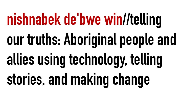 nishnabek de'bwe win//telling our truths: Aboriginal people and allies using technology, telling stories, and making change