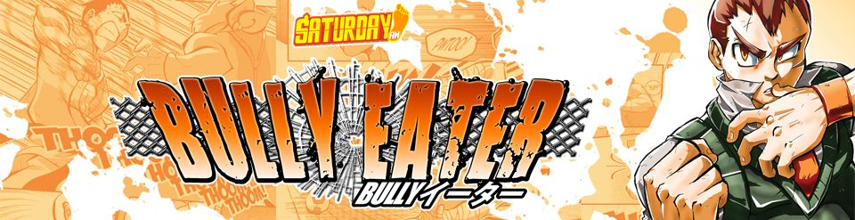 READ Saturday AM's shonen manga BULLY EATER, and experience THE ADVENTURES of a STREET FIGHTER who stands up to POWERFUL BULLIES!