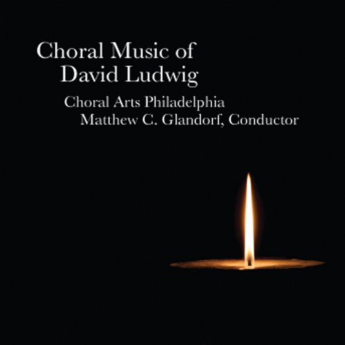 Choral Music of David Ludwig By Choral Arts Philadelphia