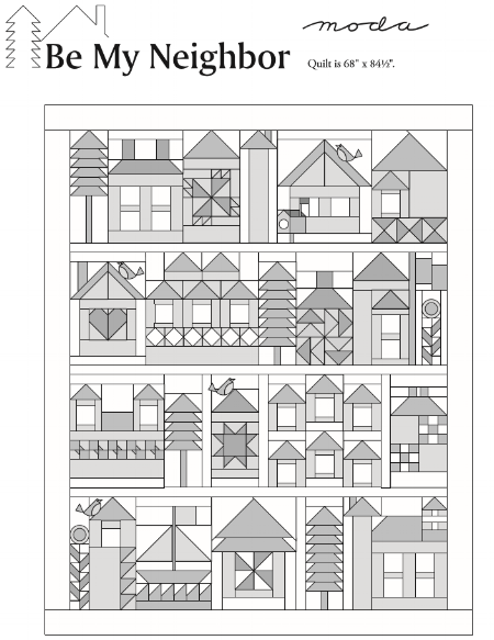 "Be My Neighbor Quilt finishes to 68""  x 84 1/2"".  CLICK ON the BE MY NEIGHBOR QUILT picture (above)   TO DOWNLOAD THE SETTING PATTERN.      Moda has rendered the pattern downloads ""the blueprints"" for you in gray-scale to allow everyone to color their neighborhood using a wide variety of fabric and color choices."