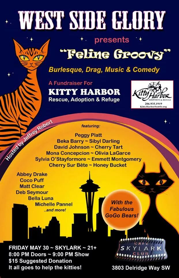 After a long break, West Seattle's Fabulous Variety Show, West Side Glory, returns to the fabulous   Skylark West Seattle   on Friday, May 30th. Join us for an evening of Comedy, Drag, Music, Burlesque and More as we raise money to help   Kitty Harbor   - Rescue, Rehabilitation and Adoption Center.     Joining the show will be    David Johnson ,  Emmett Montgomery ,  Beka Barry , Sibyl Darling ,  Mona Concepcion ,  Olivia LaGarce ,  Cherry Tart ,  Cherry Sur Bête ,  Honey Bucket ,  Abbey Drake ,  Deb Seymour , Peggy Platt,  Sylvia O'Stayformore , Bella Luna &  Michelle Pannell  and more TBA!  With those Sexy GoGo Bears and your Host  Jeffrey Robert !  There will be a raffle for some wonderful prizes. Skylark has a full bar and kitchen to please your mouth.  This Event will be 21 and Over Only. We get a little bit naughty.  Doors at 8:00 PM, Show at 9:00 PM $15 Suggested Donation (all proceeds go to Kitty Harbor, so feel free to give more)