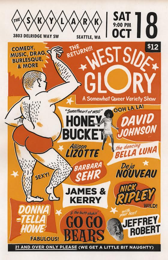 By popular request, West Seattle's Sorta Queer Variety Show Spectacular - WEST SIDE GLORY returns to the stage of the Skylark this Fall. Laughs, Wigs, Disrobing, Music & Bears - OH MY!    We took a year off, then came back for what was going to be one benefit, but it was so much fun it is back on! We want you to have fun with us and plan on making this at least a quarterly event. Join the FABULOUS AND SEXY CAST featuring   David Johnson  ,   Barbara Sehr  ,   DonnaTella Howe  ,  Bella Luna  ,   House of Darling   with James and   Kerry  ,   Deja Nouveau  ,   Allison Lizotte  ,   Nick Ripley  , The Sweetheart of WSG Mizz Honey Bucket (   Eric J Lowell  ), the butt-shaking GoGo Bears and your host   Jeffrey Robert  .    They Sexy Skylark staff will take care of all your oral lubricant and deep hunger needs.    This is going to be WILD! And so, so SEXY.    Tickets $12 at the door. 21 and Older Only Please, we get a little bit naughty.    8:00 PM Doors - 9:00 PM Show