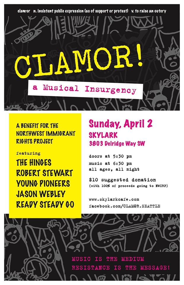 CLAMOR!    a Musical Insurgency    a benefit for the Northwest Immigrant Rights Project    featuring:    The Hinges:  https://www.facebook.com/THE-HINGES-123009821137527/     Robert Stewart:  https://www.facebook.com/RobertStewartMusic/     Young Pioneers:    https://www.facebook.com/theyoungpioneers/     Jason Webley:  https://www.facebook.com/jasonwebley/     Ready Steady Go:  https://www.facebook.com/readysteadygorock/        There is both solace and power to be found in art, and we need anthems to help us weather this storm and power up for the battles to come.  Music is the medium -- resistance is the message!       Event details:       DATE: Sunday, April 2    TIME: Doors at 5:30 p.m. with music starting at 6:30 p.m.    PRICE: Suggested donation of $10     ALL AGES? Yes       Come listen, laugh, dance, cry, scream and shout, and shake your fist at the sky!       facebook.com/CLAMOR.SEATTLE