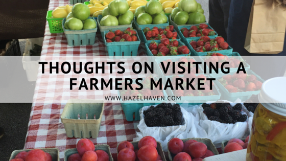 Thoughts on Visiting a Farmers Market | hazelhaven.com