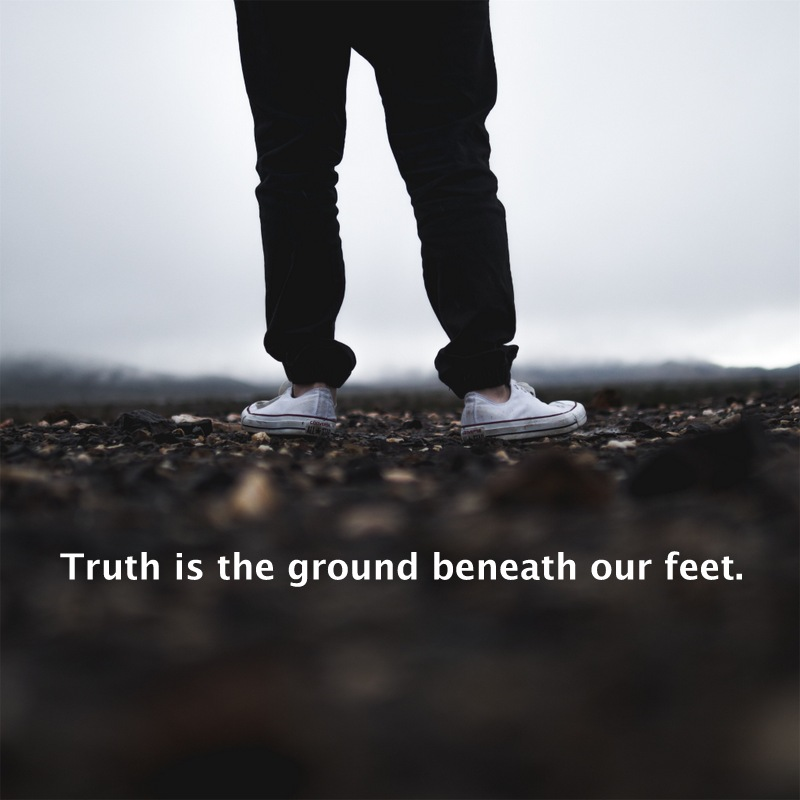 Truth is the ground beneath our feet.