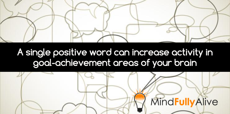 A new study lends credence to how a single positive word can increase activity in the goal-achievement areas of your frontal lobe
