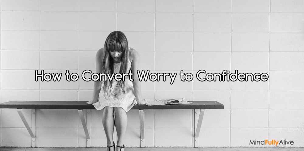 10 Things You Can Do Right Now to Convert Worry to Confidence