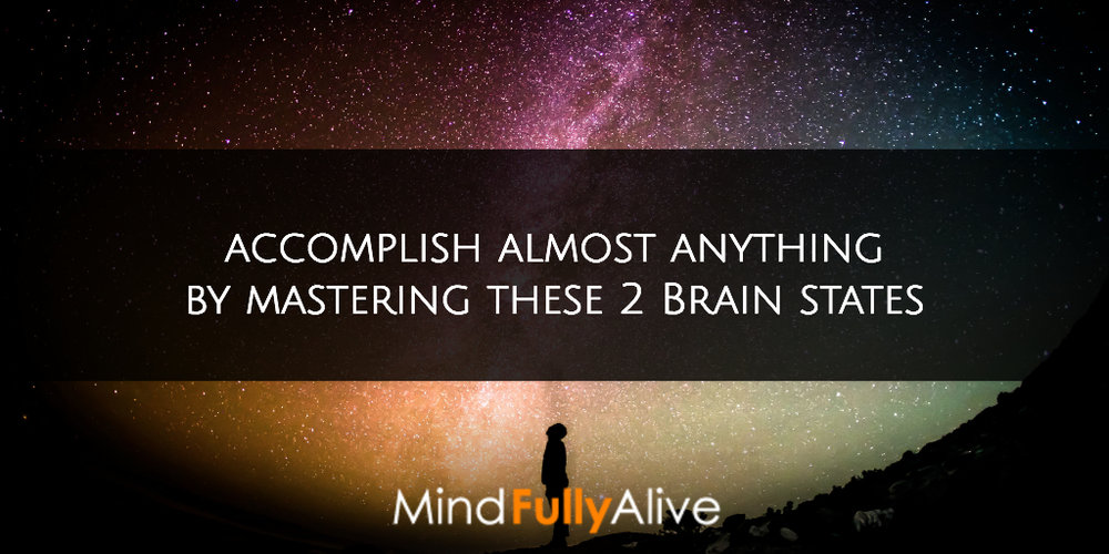 #Accomplish almost anything by #mastering these 2 #brain states. #brainhacking #fullyalive