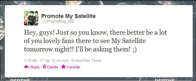 We have awesome fans! Follow! Follow! promotingmysatellite: I just tweeted this.  And I will be asking!  I want to be able to say that My Satellite fans rule & support to the best of their ability!  Be proud Astronauts.  Go support!  Need a reason?  Gotcha some! My Satellite is awesome (coming from someone who mainly listens to metal) Free admission if you RSVP to the event on My Satellite's FACEBOOK PAGE 2-for-1 drinks at the venue Get to party with a birthday boy An intimate experience with some talented musicians Can't get any better than that!  So, what do you say?  I say go! :)