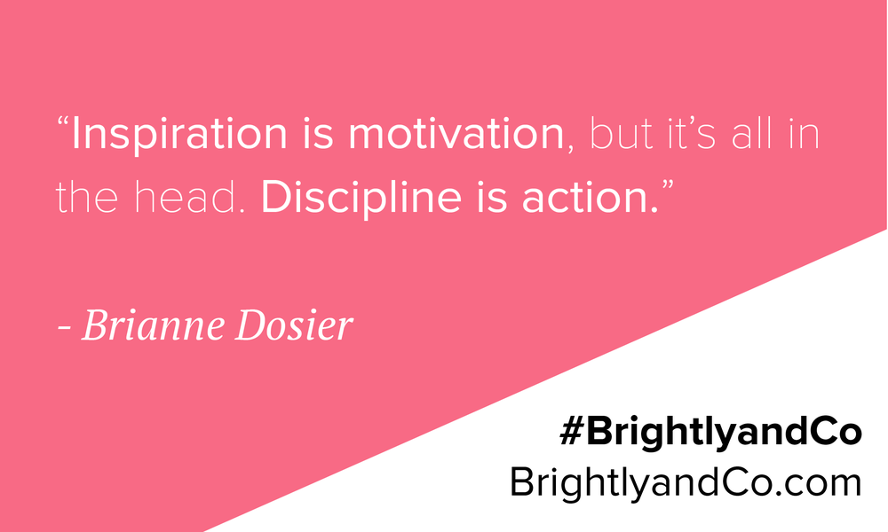 Inspiration is motivation, but discipline is action. - Brightly & Co