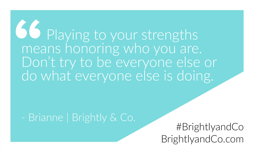 """Playing to your strengths means honoring who you are. Don't try to be everyone else or do what everyone else is doing."" - Brianne 