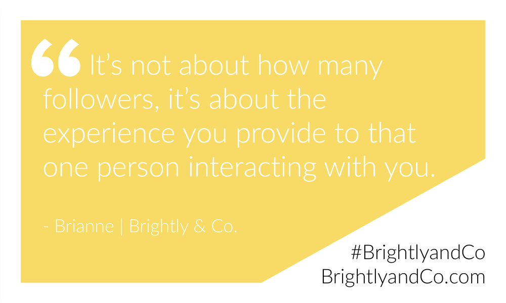 """It's not about how many followers, it's about the experience you provide to that one person interacting with you."" - Brianne of BrightlyandCo.com (Tweet this!)"