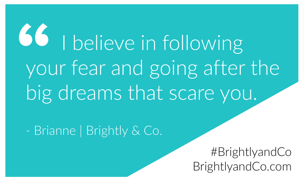 "Entrepreneur Quote: ""I believe in following your fear and going after the big dreams that scare you."" - Brianne 