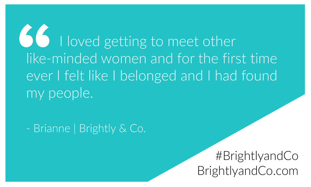 "Entrepreneur Quote: ""I loved getting to meet other like-minded women and for the first time ever I felt like I belonged and I had found my people."" - Brianne 