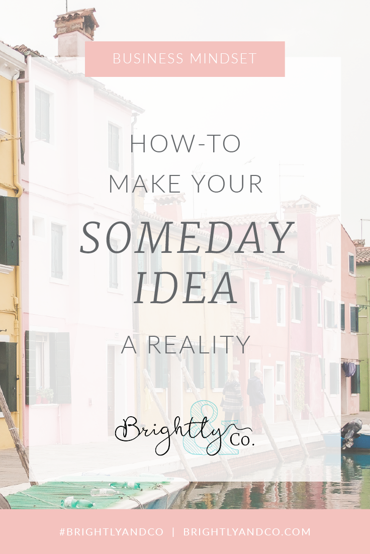 "How to make your ""Someday"" idea a reality - Brightly & Co. - Brightly Immersive Mastermind"