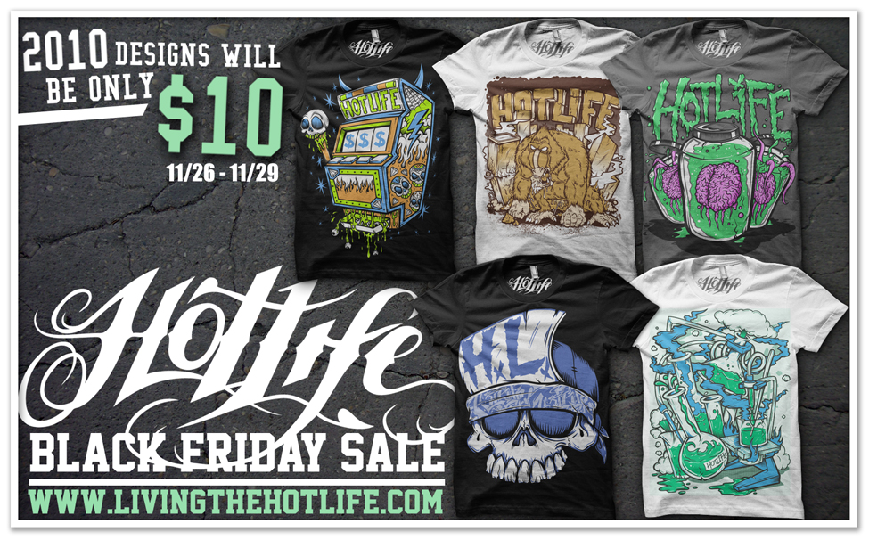 Black Friday we will have 5 of the early 2010 Releases back in stock, and we are throwing a ridiculous, fantastic super sale where they will be priced at $10. Should be awesome. Getting mad HOTLIFE gear for cheaper then u could get a shitty shirt at walmart. Cant go wrong.