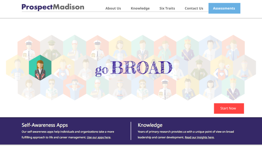 Prospect Madison:  Another set of new tools just developed out of Toronto, Ontario by Prospect Madison allow individuals and teams to discover their ability to lead broadly. By helping leaders go broad with their leadership skills they learn to be more innovative, collaborative and adaptable to rapidly changing work environments. These tools will help you see the motivations and skills behind you leadership.