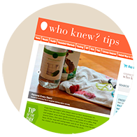 Explore  www.whoknewtips.com  for thousands of money and time saving tips and household hints!