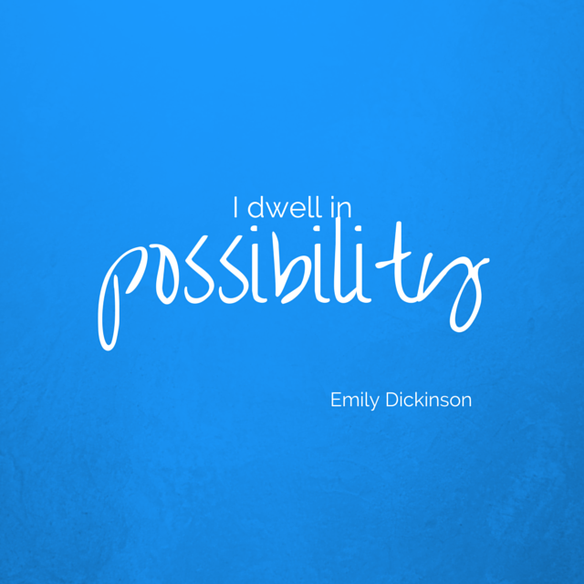 I dwell in possibility - Emily Dickinson
