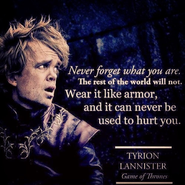 """Never forget who you are. The rest of the world will not. Wear it like armor and it can never be used to hurt you!"" #GameOfThrones"