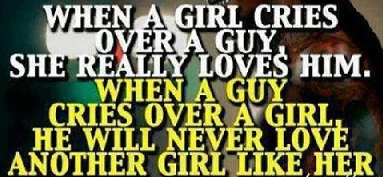"""""""When a girl cries over a guy, She really Loves Him. But When a Guy cries over a girl He will never Love another girl the same."""""""