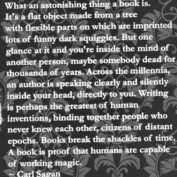 """What an astonishing thing a #book is. It's a flat object made from a tree with flexible parts on which are imprinted lots of #funny #dark squiggles. But one glance at it and you're inside the #mind of another #person, maybe somebody #dead for thousands of years. Across the #millennia, an #author is speaking clearly and silently inside your head, directly to you. #Writing is perhaps the greatest of human #inventions, binding together people who never knew each other, citizens of distant #epochs. #Books break the shackles of #time. A book is proof that #humans are capable of working #magic."""